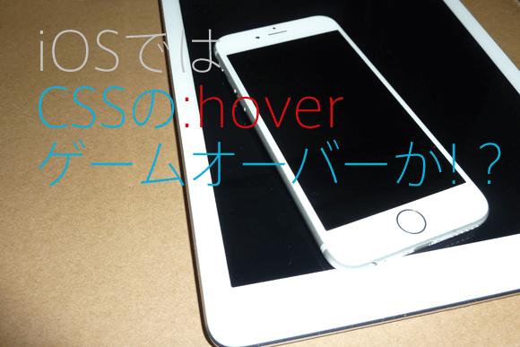 iOSでは CSSの:hover ゲームオーバーか!?